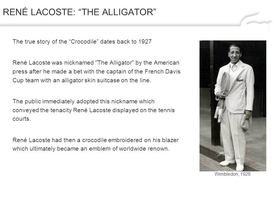 RENÉ LACOSTE: THE ALLIGATOR The true story of the Crocodile dates back to 1927 René Lacoste was nicknamed The Alligator by the American press after he made a bet with the captain of the French Davis Cup team with an alligator skin suitcase on the line.