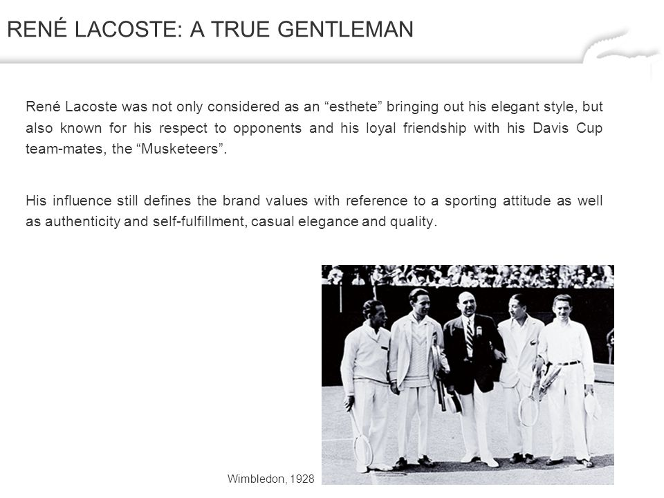 RENÉ LACOSTE: A TRUE GENTLEMAN René Lacoste was not only considered as an esthete bringing out his elegant style, but also known for his respect to opponents and his loyal friendship with his Davis Cup team-mates, the Musketeers.