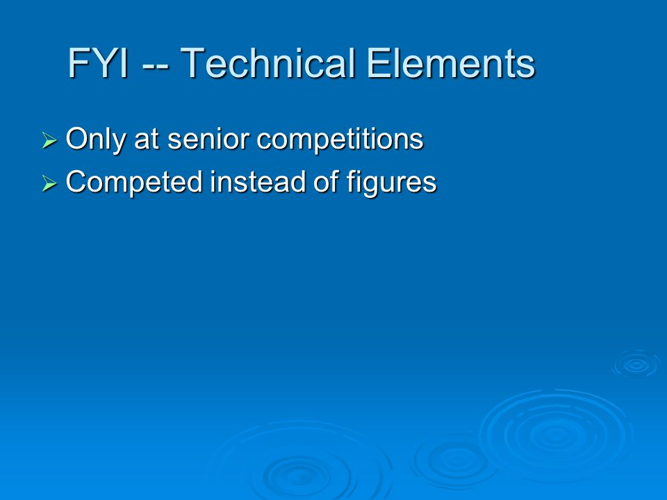 FYI -- Technical Elements Only at senior competitions Only at senior competitions Competed instead of figures Competed instead of figures