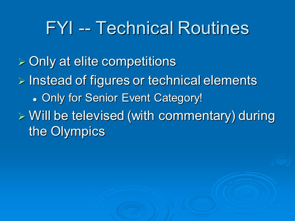 FYI -- Technical Routines Only at elite competitions Only at elite competitions Instead of figures or technical elements Instead of figures or technical elements Only for Senior Event Category.
