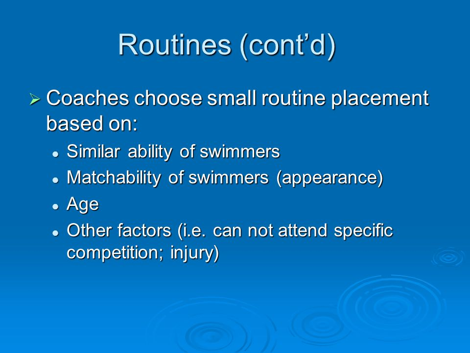 Routines (contd) Coaches choose small routine placement based on: Coaches choose small routine placement based on: Similar ability of swimmers Similar ability of swimmers Matchability of swimmers (appearance) Matchability of swimmers (appearance) Age Age Other factors (i.e.