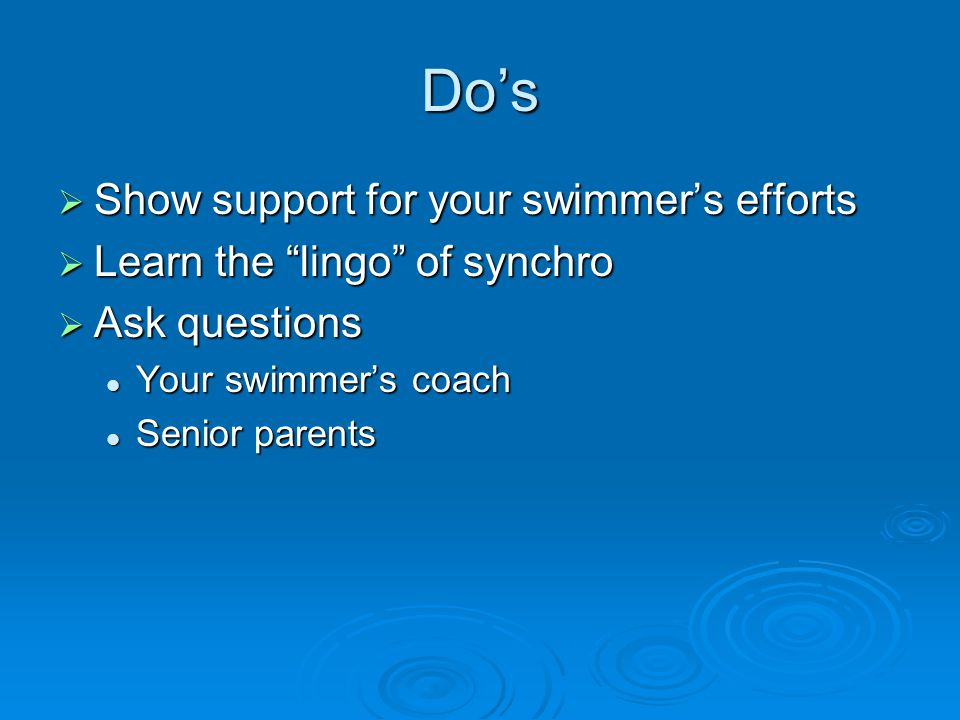 Dos Show support for your swimmers efforts Show support for your swimmers efforts Learn the lingo of synchro Learn the lingo of synchro Ask questions Ask questions Your swimmers coach Your swimmers coach Senior parents Senior parents