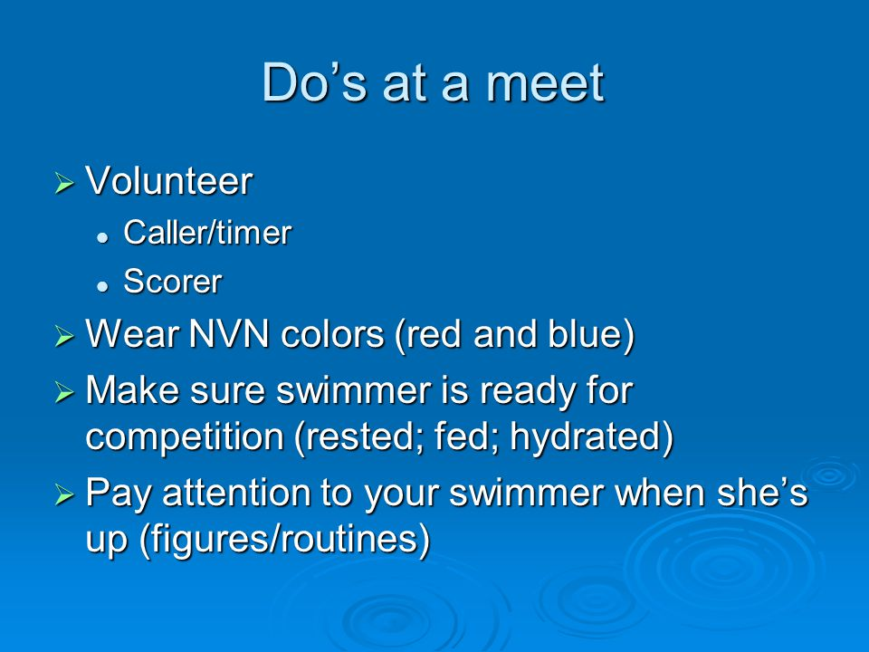 Dos at a meet Volunteer Volunteer Caller/timer Caller/timer Scorer Scorer Wear NVN colors (red and blue) Wear NVN colors (red and blue) Make sure swimmer is ready for competition (rested; fed; hydrated) Make sure swimmer is ready for competition (rested; fed; hydrated) Pay attention to your swimmer when shes up (figures/routines) Pay attention to your swimmer when shes up (figures/routines)