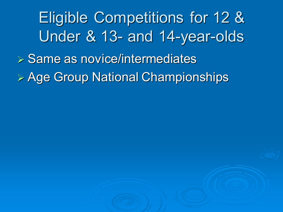 Eligible Competitions for 12 & Under & 13- and 14-year-olds Same as novice/intermediates Same as novice/intermediates Age Group National Championships Age Group National Championships