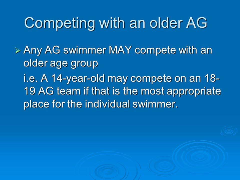 Competing with an older AG Any AG swimmer MAY compete with an older age group Any AG swimmer MAY compete with an older age group i.e.