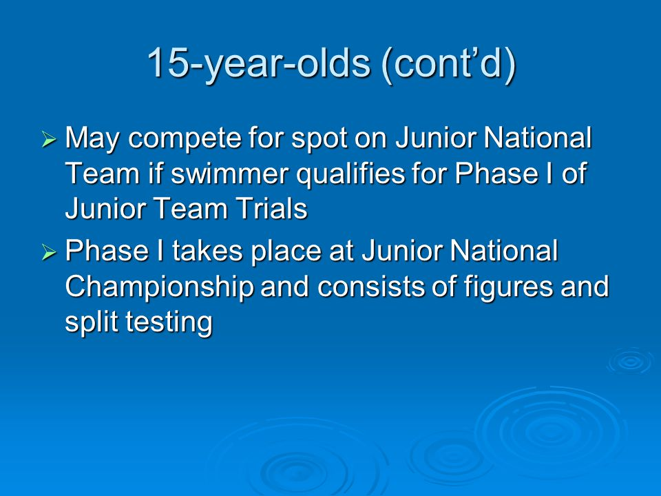 15-year-olds (contd) May compete for spot on Junior National Team if swimmer qualifies for Phase I of Junior Team Trials May compete for spot on Junior National Team if swimmer qualifies for Phase I of Junior Team Trials Phase I takes place at Junior National Championship and consists of figures and split testing Phase I takes place at Junior National Championship and consists of figures and split testing