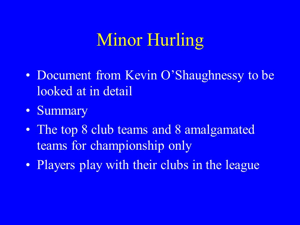 Minor Hurling Document from Kevin OShaughnessy to be looked at in detail Summary The top 8 club teams and 8 amalgamated teams for championship only Players play with their clubs in the league