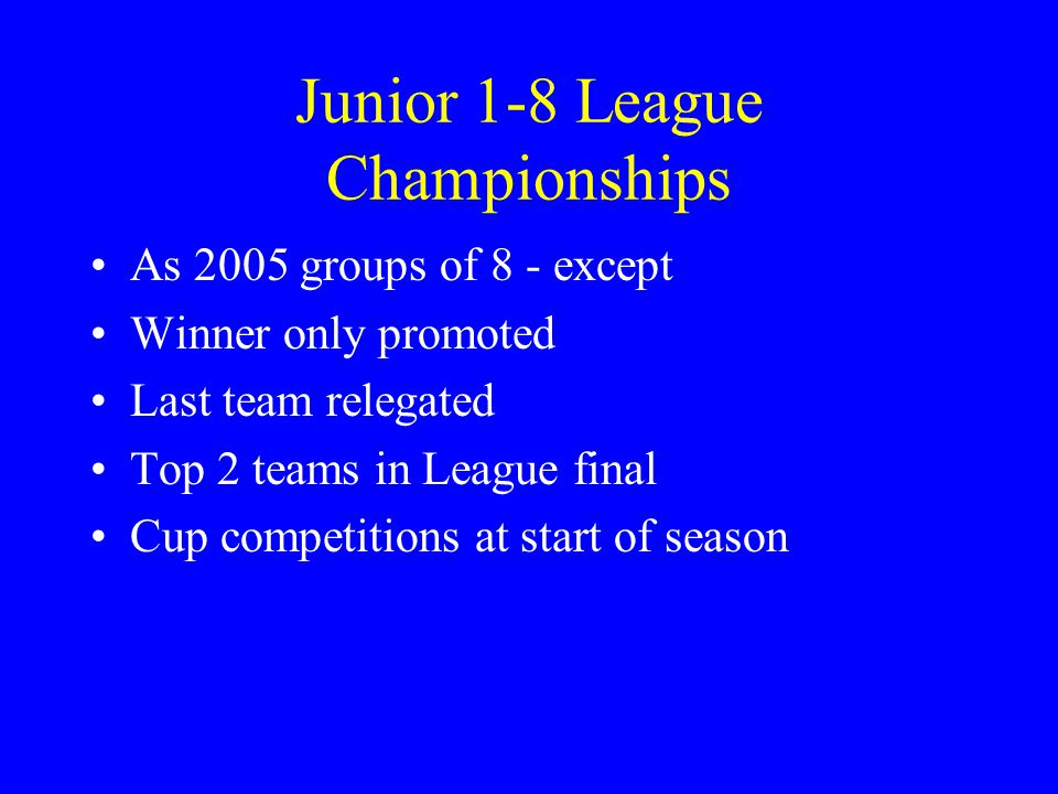 Junior 1-8 League Championships As 2005 groups of 8 - except Winner only promoted Last team relegated Top 2 teams in League final Cup competitions at start of season