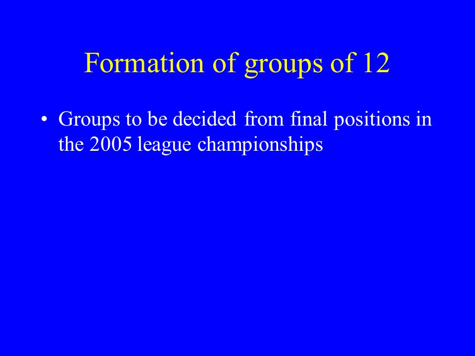 Formation of groups of 12 Groups to be decided from final positions in the 2005 league championships