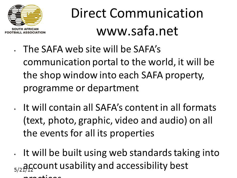 5/21/12 Direct Communication www.safa.net The SAFA web site will be SAFAs communication portal to the world, it will be the shop window into each SAFA property, programme or department It will contain all SAFAs content in all formats (text, photo, graphic, video and audio) on all the events for all its properties It will be built using web standards taking into account usability and accessibility best practices The HOD responsible of each SAFA property, programme and department will be accountable for their section(s) of the web site Community members will be encouraged to participate and help shape every aspect of football in South Africa