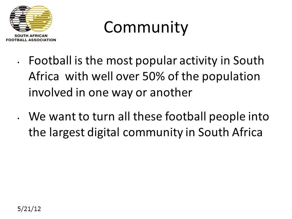 5/21/12 Community Football is the most popular activity in South Africa with well over 50% of the population involved in one way or another We want to turn all these football people into the largest digital community in South Africa