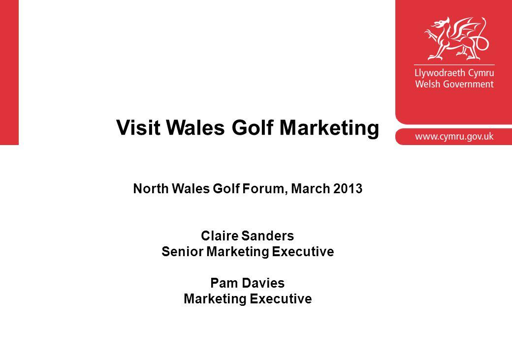 Visit Wales Golf Marketing North Wales Golf Forum, March 2013 Claire Sanders Senior Marketing Executive Pam Davies Marketing Executive
