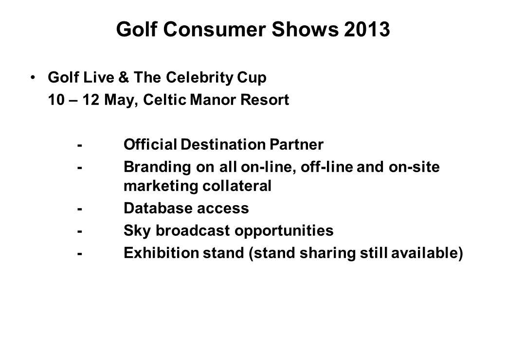 Golf Consumer Shows 2013 Golf Live & The Celebrity Cup 10 – 12 May, Celtic Manor Resort -Official Destination Partner -Branding on all on-line, off-li