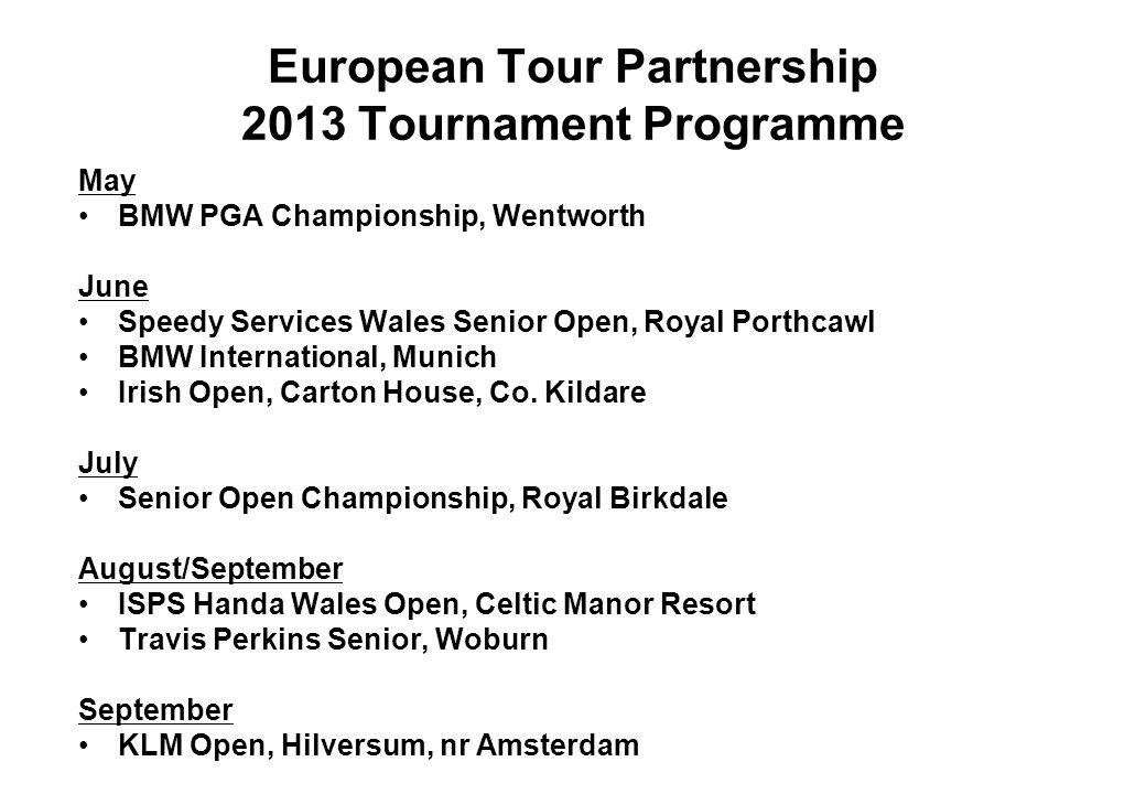 European Tour Partnership 2013 Tournament Programme May BMW PGA Championship, Wentworth June Speedy Services Wales Senior Open, Royal Porthcawl BMW In