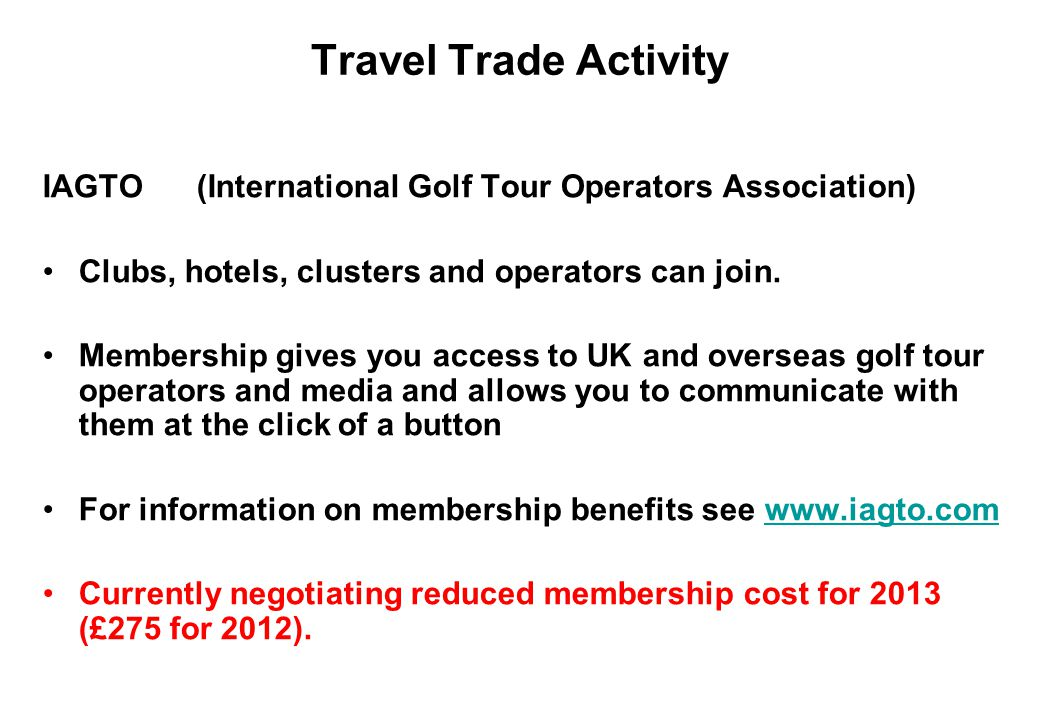 Travel Trade Activity IAGTO (International Golf Tour Operators Association) Clubs, hotels, clusters and operators can join. Membership gives you acces