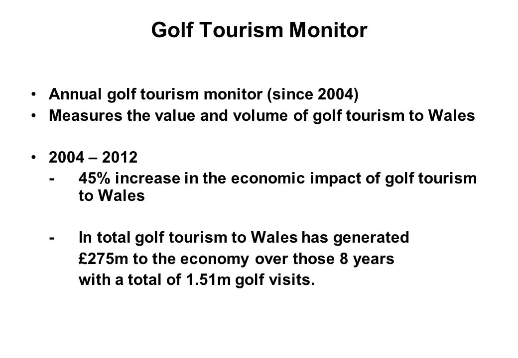 Golf Tourism Monitor Annual golf tourism monitor (since 2004) Measures the value and volume of golf tourism to Wales 2004 – 2012 -45% increase in the