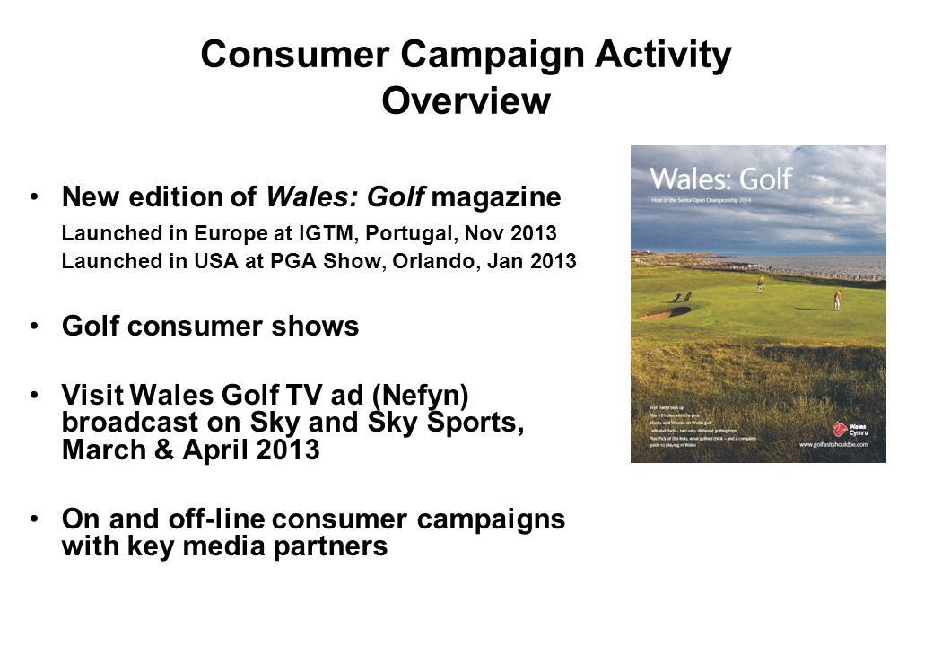Consumer Campaign Activity Overview New edition of Wales: Golf magazine Launched in Europe at IGTM, Portugal, Nov 2013 Launched in USA at PGA Show, Or