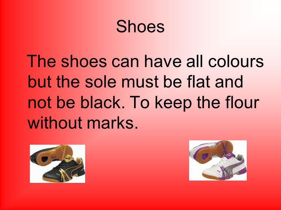 Shoes The shoes can have all colours but the sole must be flat and not be black.