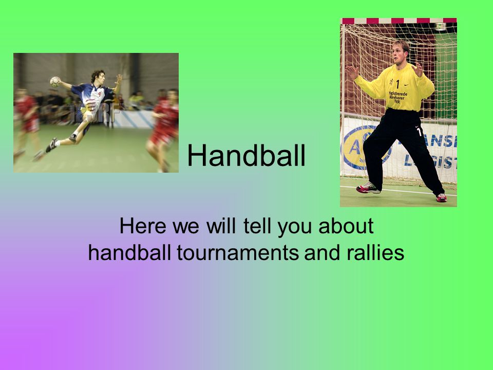 Handball Here we will tell you about handball tournaments and rallies