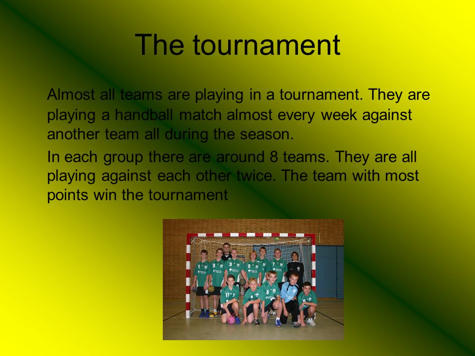 The tournament Almost all teams are playing in a tournament. They are playing a handball match almost every week against another team all during the s
