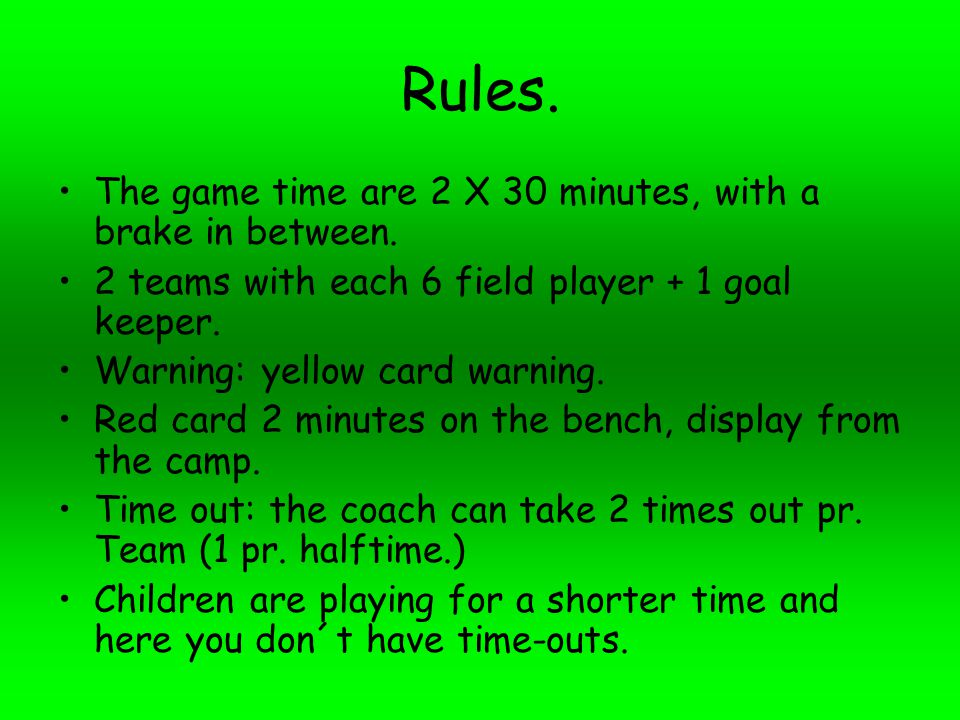Rules. The game time are 2 X 30 minutes, with a brake in between.