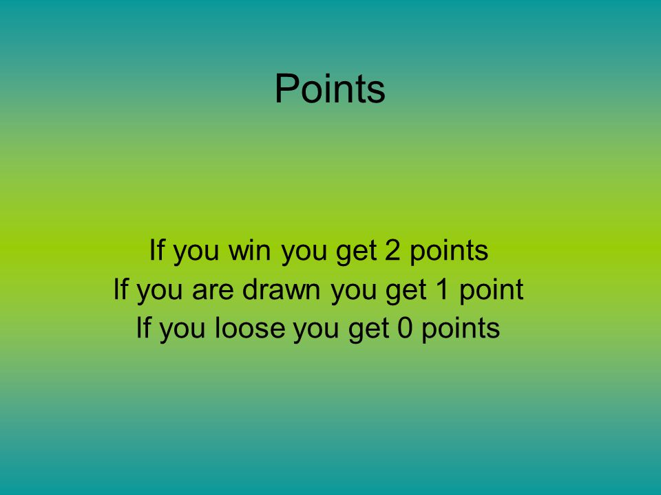 Points If you win you get 2 points lf you are drawn you get 1 point lf you loose you get 0 points