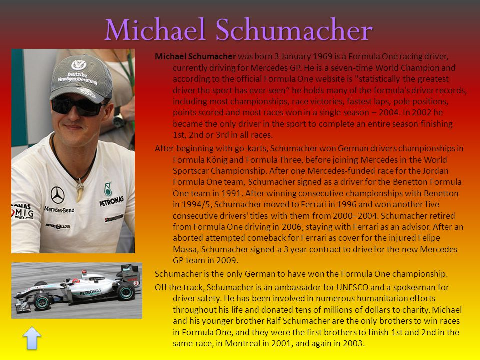 Michael Schumacher Michael Schumacher was born 3 January 1969 is a Formula One racing driver, currently driving for Mercedes GP.