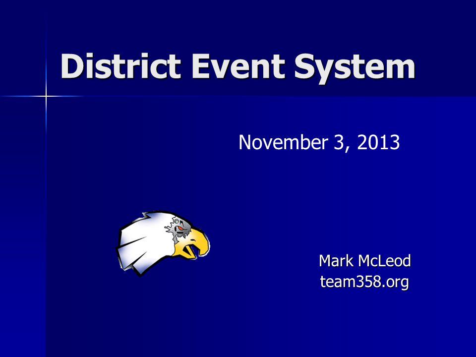 District Event System November 3, 2013 Mark McLeod team358.org