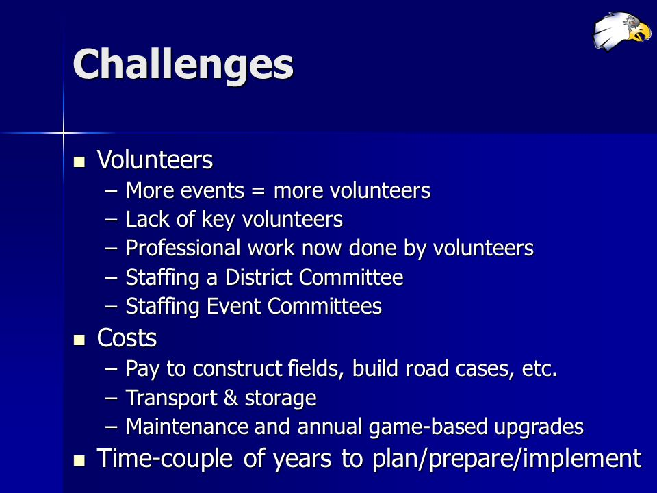 Challenges Volunteers Volunteers –More events = more volunteers –Lack of key volunteers –Professional work now done by volunteers –Staffing a District Committee –Staffing Event Committees Costs Costs –Pay to construct fields, build road cases, etc.