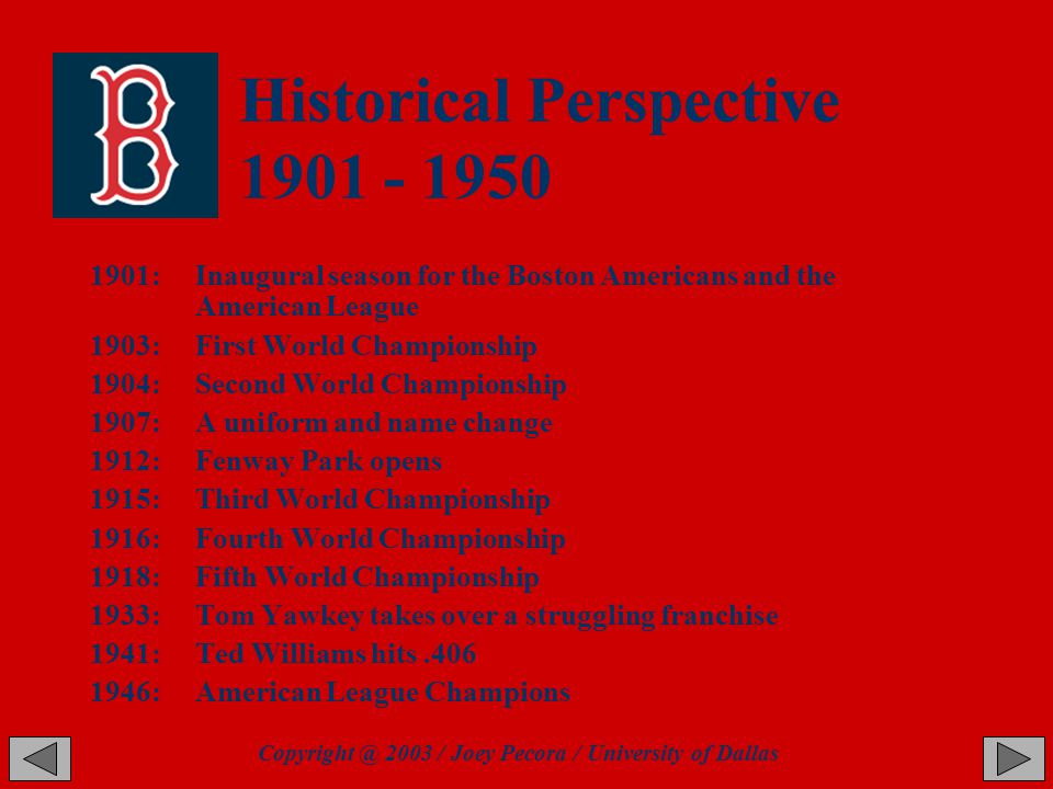 Historical Perspective 1901 - 1950 1901: Inaugural season for the Boston Americans and the American League 1903: First World Championship 1904:Second World Championship 1907:A uniform and name change 1912: Fenway Park opens 1915:Third World Championship 1916:Fourth World Championship 1918: Fifth World Championship 1933:Tom Yawkey takes over a struggling franchise 1941: Ted Williams hits.406 1946:American League Champions Copyright @ 2003 / Joey Pecora / University of Dallas