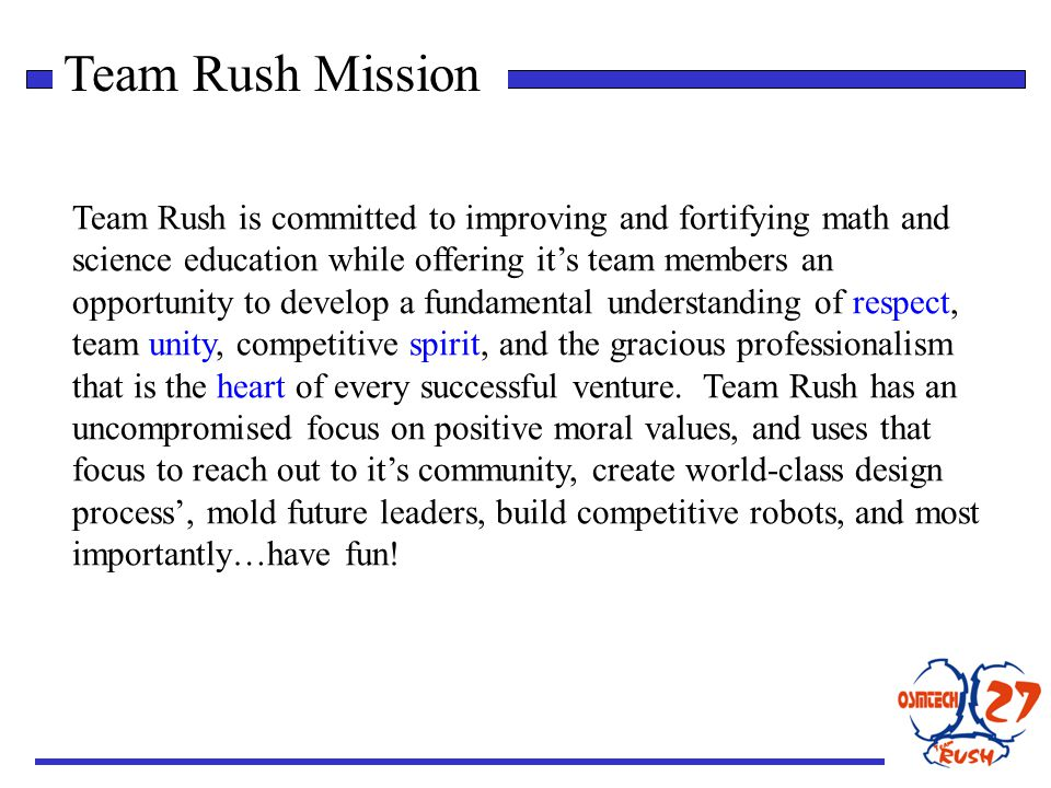 Team Rush Mission Team Rush is committed to improving and fortifying math and science education while offering its team members an opportunity to develop a fundamental understanding of respect, team unity, competitive spirit, and the gracious professionalism that is the heart of every successful venture.