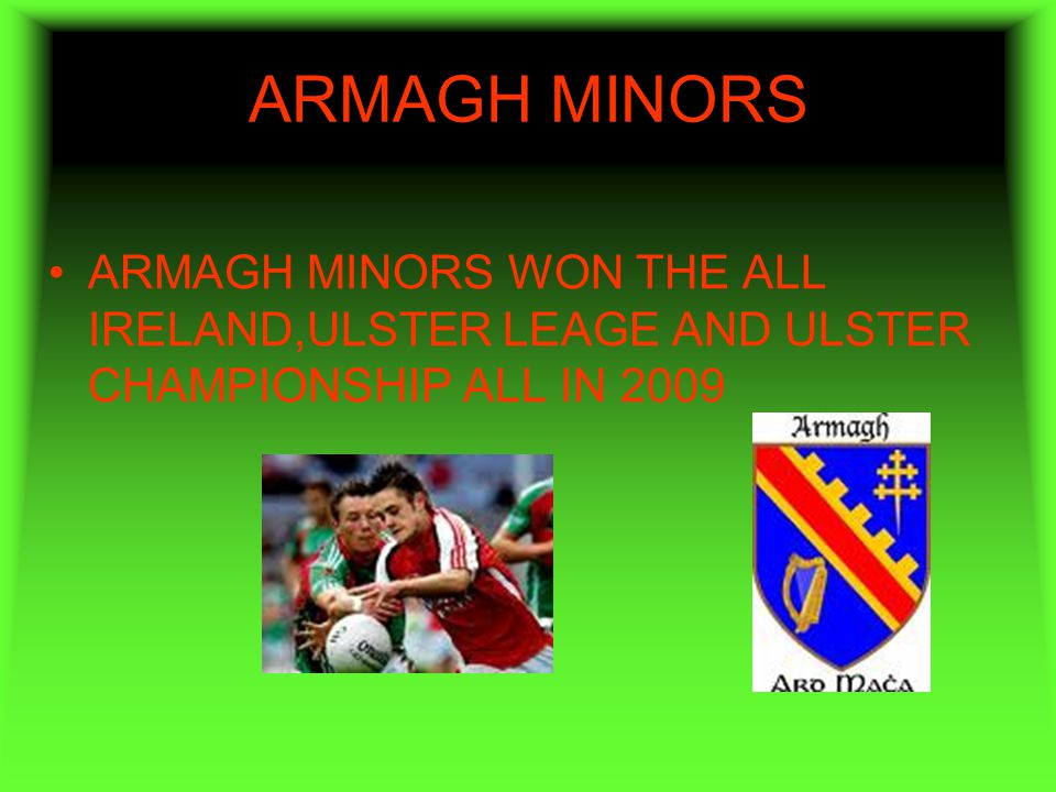 ARMAGH MINORS ARMAGH MINORS WON THE ALL IRELAND,ULSTER LEAGE AND ULSTER CHAMPIONSHIP ALL IN 2009