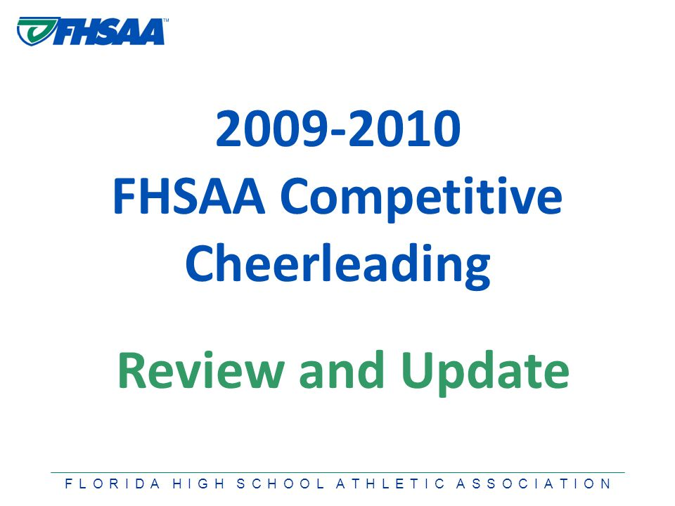 F L O R I D A H I G H S C H O O L A T H L E T I C A S S O C I A T I O N 2009-2010 FHSAA Competitive Cheerleading Review and Update