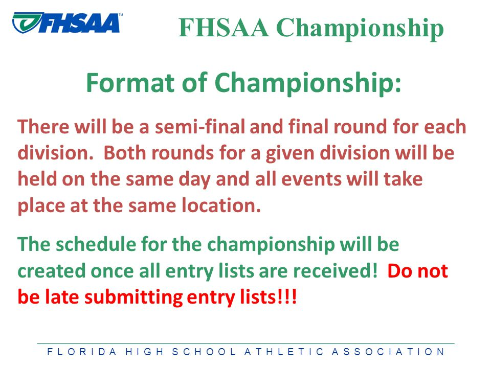 F L O R I D A H I G H S C H O O L A T H L E T I C A S S O C I A T I O N FHSAA Championship Format of Championship: There will be a semi-final and final round for each division.