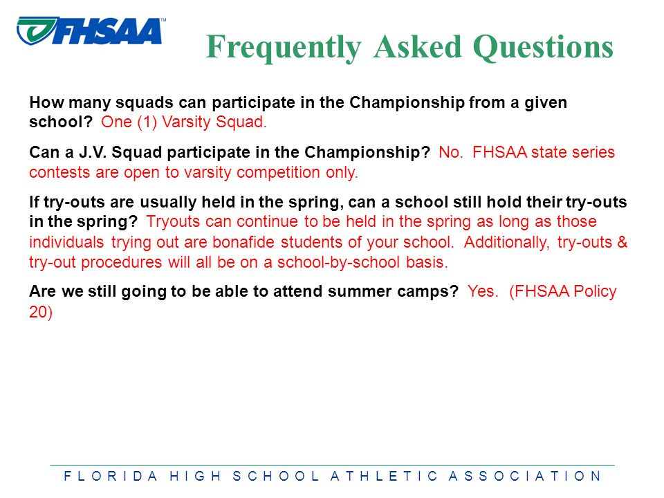 F L O R I D A H I G H S C H O O L A T H L E T I C A S S O C I A T I O N Frequently Asked Questions How many squads can participate in the Championship from a given school.