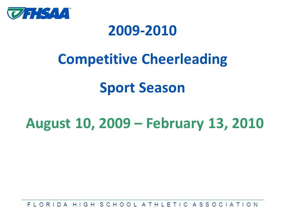 F L O R I D A H I G H S C H O O L A T H L E T I C A S S O C I A T I O N 2009-2010 Competitive Cheerleading Sport Season August 10, 2009 – February 13, 2010