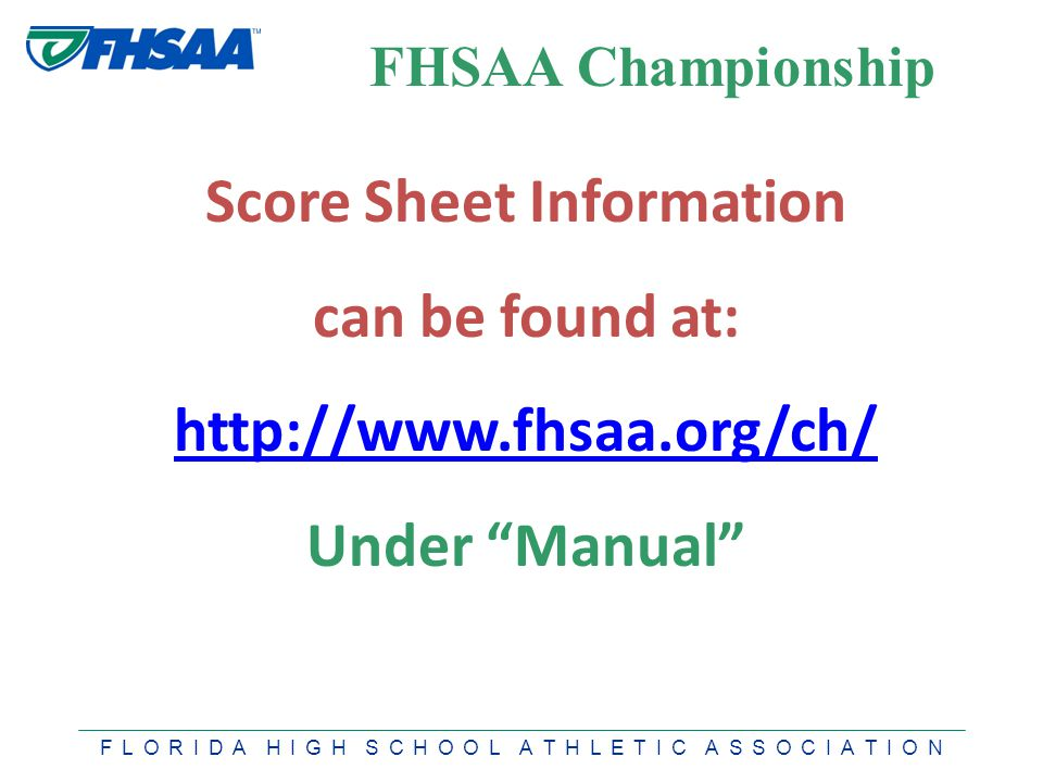 F L O R I D A H I G H S C H O O L A T H L E T I C A S S O C I A T I O N FHSAA Championship Score Sheet Information can be found at: http://www.fhsaa.org/ch/ Under Manual