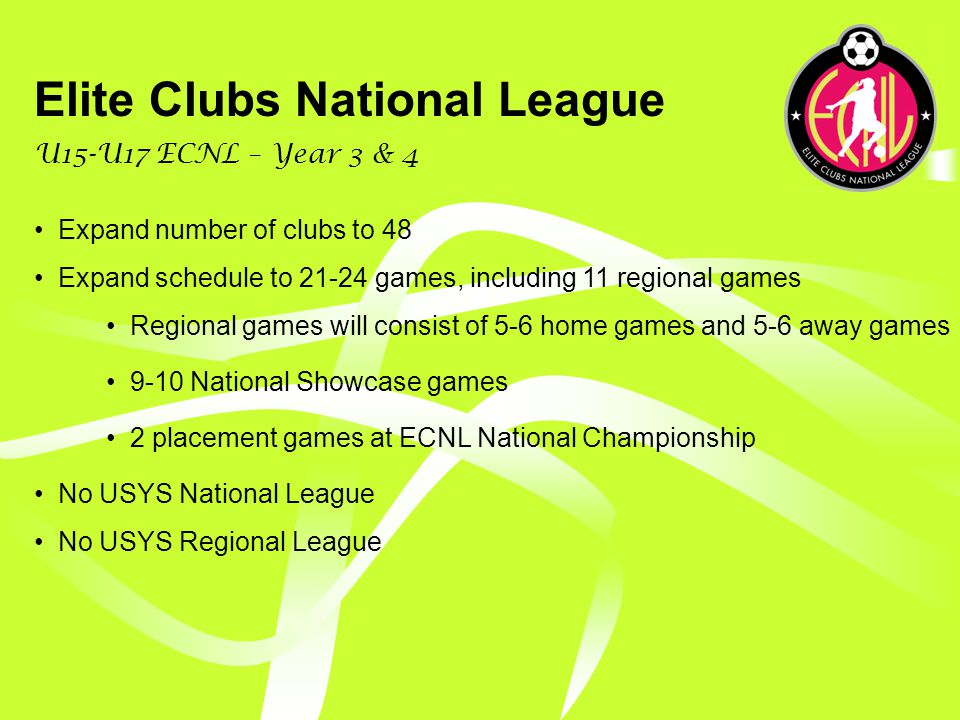 Elite Clubs National League U15-U17 ECNL – Structural Timeline While the long-term goal is for the ECNL to develop into a 30 game national schedule, the process for reaching this goal must be carefully planned and controlled.