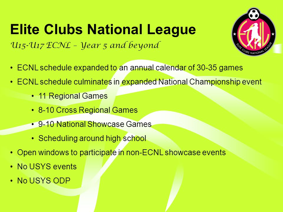 Elite Clubs National League U15-U17 ECNL – Year 3 & 4 Expand number of clubs to 48 Expand schedule to 21-24 games, including 11 regional games 9-10 National Showcase games 2 placement games at ECNL National Championship Regional games will consist of 5-6 home games and 5-6 away games No USYS National League No USYS Regional League