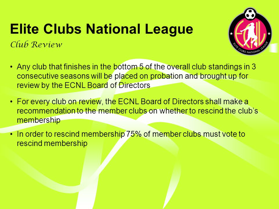 Elite Clubs National League Promotion At the end of each season, 3 teams in Challenge B will be promoted to Challenge A The teams finishing in the top 4 of Challenge B at the end of the regular season will qualify for promotion playoffs at ECNL National Championship event The 2 teams winning the promotion semi-finals at the ECNL National Championship event will advance to Challenge B final and each will win promotion to Challenge A for the next season The 2 teams losing the promotion semi-finals at the ECNL National Championship event will advance to promotion consolation with the winner winning promotion to Challenge A for the next season and the losing team remaining in Challenge B for the next season