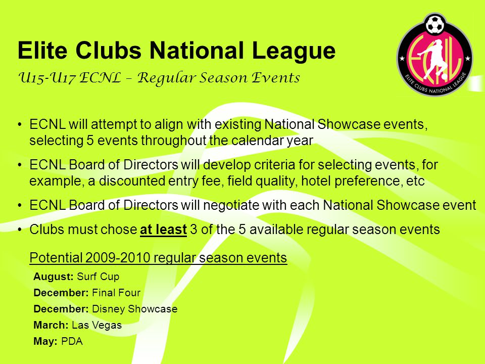 Elite Clubs National League U15-U17 ECNL – League Structure 40 Participating Clubs 2 Flights of 20 Teams Each: Challenge A & Challenge B Initial flight placement based on team strength, not club strength 9-10 game regular season scheduled to accommodate high school seasons Within each flight, sub-divisions created to provide (1) games with teams outside your region and (2) schedules based on competitive availability No USYS National League Standalone National Championship event