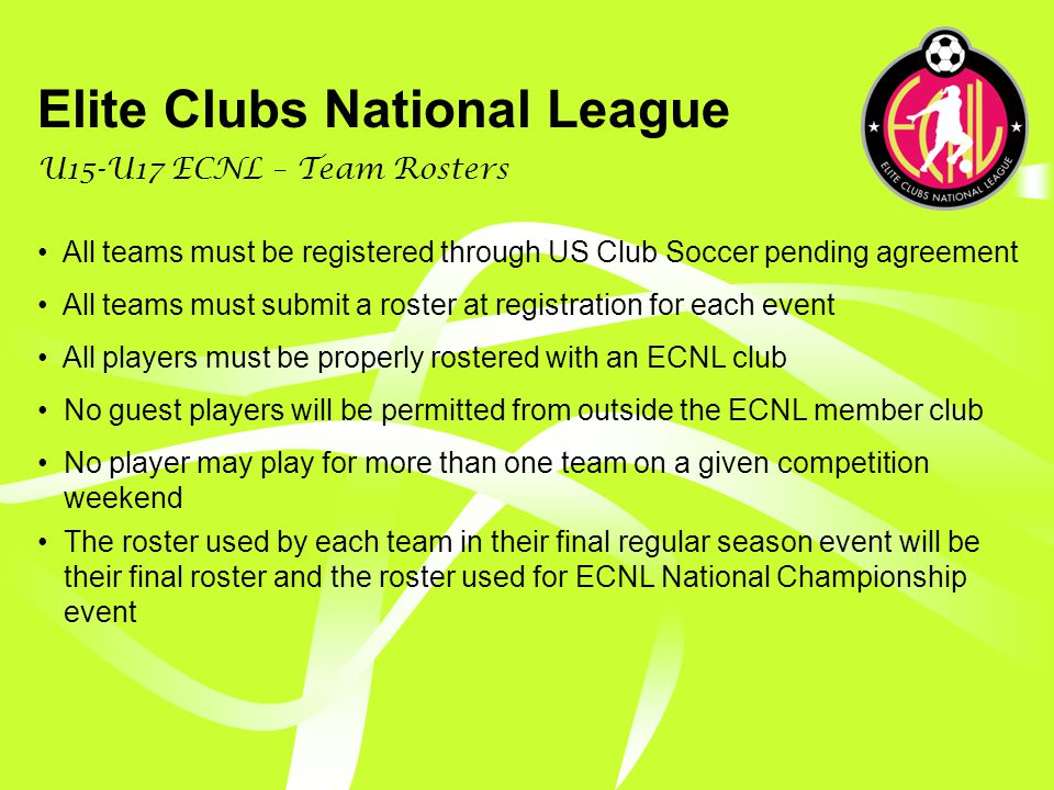 Elite Clubs National League U15-U17 ECNL – Regular Season Events ECNL will attempt to align with existing National Showcase events, selecting 5 events throughout the calendar year ECNL Board of Directors will develop criteria for selecting events, for example, a discounted entry fee, field quality, hotel preference, etc ECNL Board of Directors will negotiate with each National Showcase event Clubs must chose at least 3 of the 5 available regular season events Potential regular season events August: Surf Cup December: Final Four December: Disney Showcase March: Las Vegas May: PDA