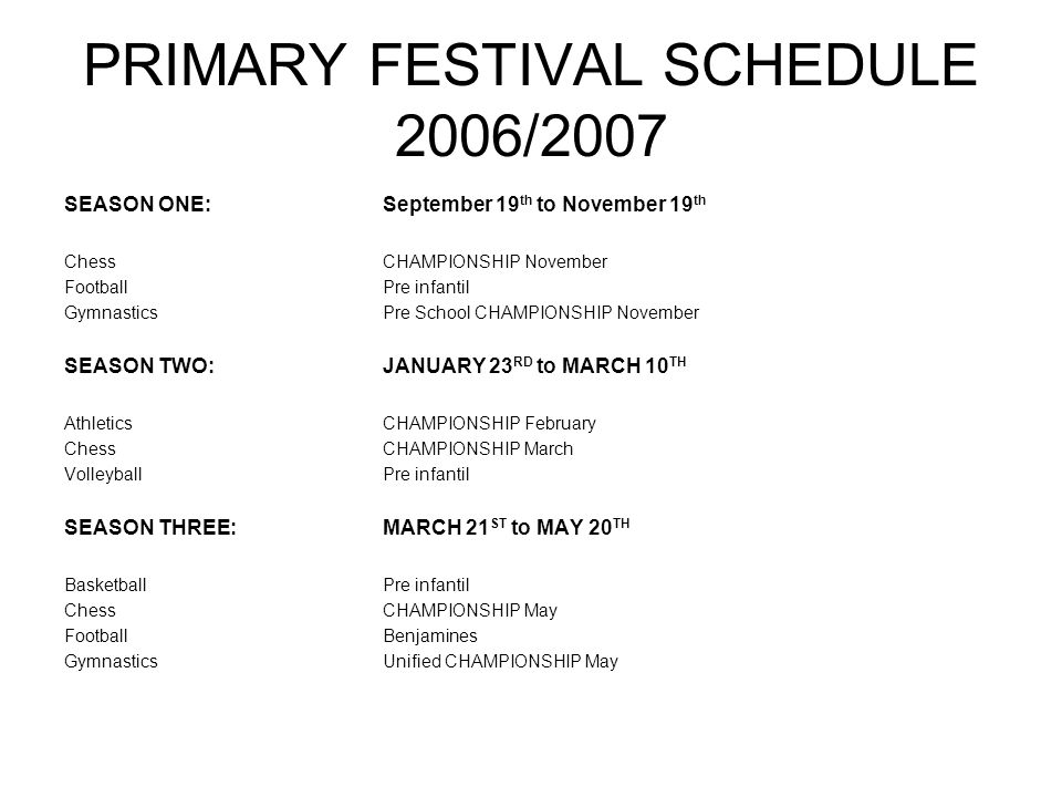 PRIMARY FESTIVAL SCHEDULE 2006/2007 SEASON ONE:September 19 th to November 19 th ChessCHAMPIONSHIP November FootballPre infantil GymnasticsPre School CHAMPIONSHIP November SEASON TWO:JANUARY 23 RD to MARCH 10 TH AthleticsCHAMPIONSHIP February ChessCHAMPIONSHIP March VolleyballPre infantil SEASON THREE:MARCH 21 ST to MAY 20 TH BasketballPre infantil ChessCHAMPIONSHIP May FootballBenjamines GymnasticsUnified CHAMPIONSHIP May