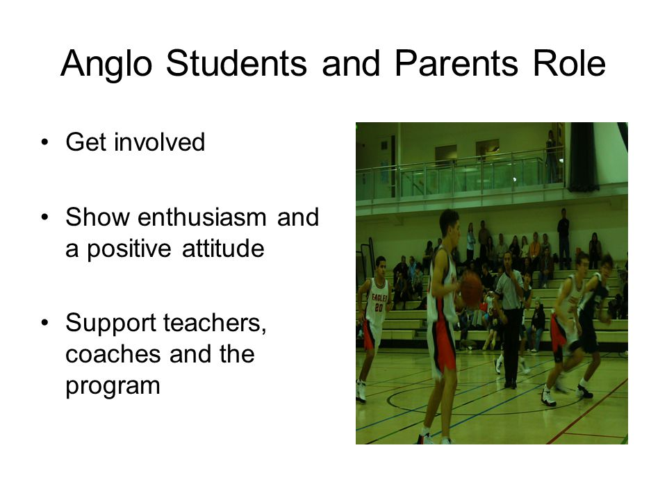 Anglo Students and Parents Role Get involved Show enthusiasm and a positive attitude Support teachers, coaches and the program