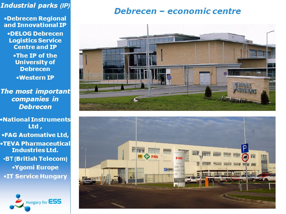 Debrecen – economic centre Industrial parks (IP) Debrecen Regional and Innovational IP DELOG Debrecen Logistics Service Centre and IP The IP of the University of Debrecen Western IP The most important companies in Debrecen National Instruments Ltd, FAG Automative Ltd, TEVA Pharmaceutical Industries Ltd.