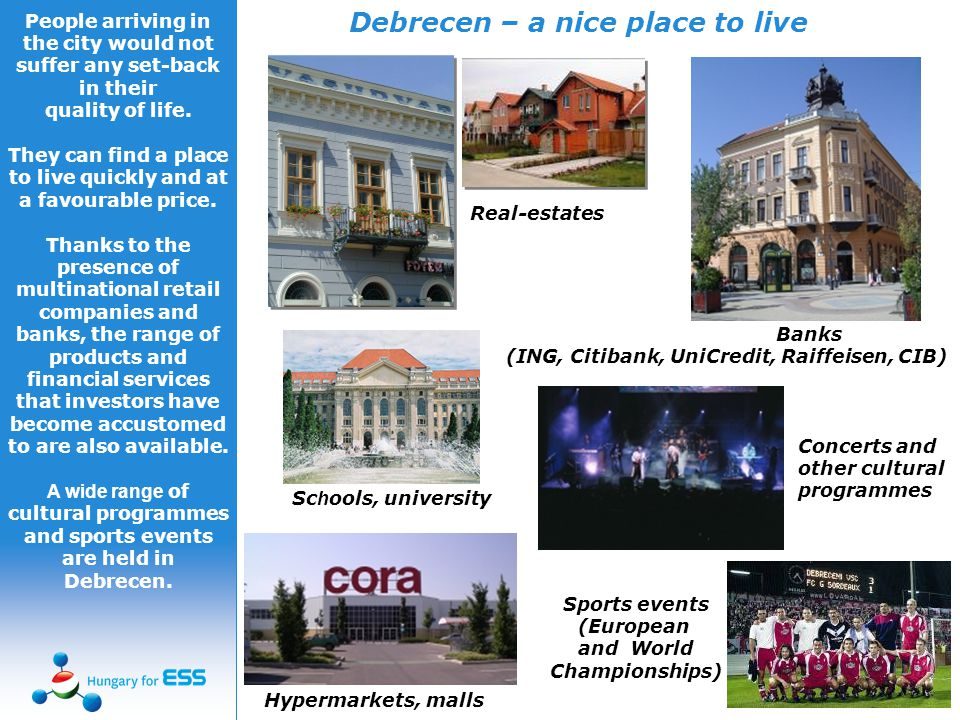 Debrecen – a nice place to live Real-estates Banks (ING, Citibank, UniCredit, Raiffeisen, CIB) Hypermarkets, malls Concerts and other cultural programmes Sports events (European and World Championships) Sc h ools, university People arriving in the city would not suffer any set-back in their quality of life.