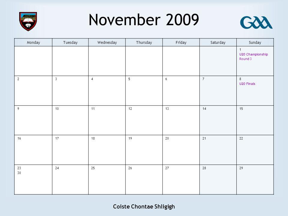 Coiste Chontae Shligigh November 2009 MondayTuesdayWednesdayThursdayFridaySaturdaySunday 1 U20 Championship Round 3 2345678 U20 Finals 9101112131415 16171819202122 23 30 242526272829