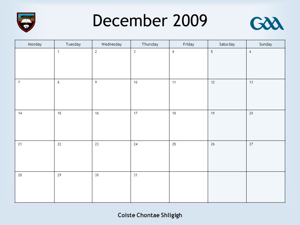 Coiste Chontae Shligigh December 2009 MondayTuesdayWednesdayThursdayFridaySaturdaySunday 123456 78910111213 14151617181920 21222324252627 28293031