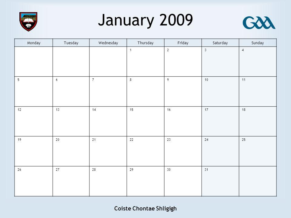 Coiste Chontae Shligigh January 2009 MondayTuesdayWednesdayThursdayFridaySaturdaySunday 1234 567891011 12131415161718 19202122232425 262728293031