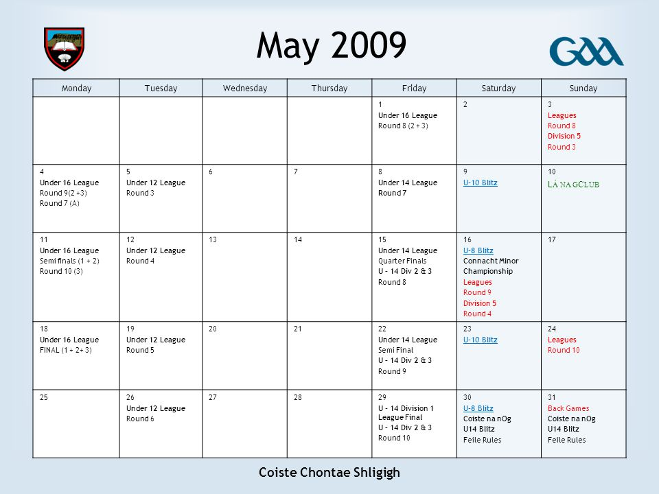 Coiste Chontae Shligigh May 2009 MondayTuesdayWednesdayThursdayFridaySaturdaySunday 1 Under 16 League Round 8 (2 + 3) 23 Leagues Round 8 Division 5 Ro